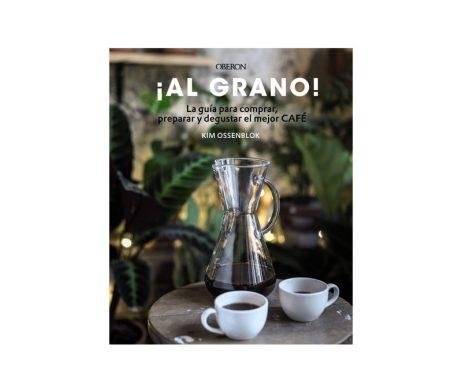 ¡Al grano! La guía para comprar, preparar y degustar el mejor café
